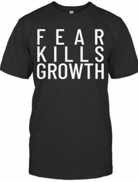 Fear Kills Growth T-Shirt