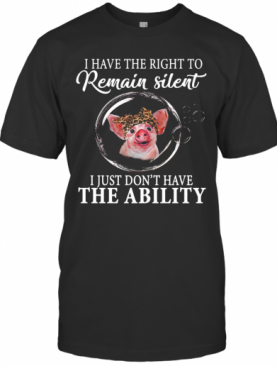 Have The Right To Remain Silent I Just Don't Have The Ability T-Shirt