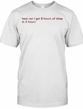 How Can I Get 8 Hours Of Sleep In 3 Hours T-Shirt