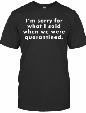 I'M Sorry For What I Said When We Were Quarantined T-Shirt