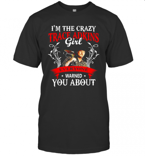 I39M The Crazy Trace Adkins Girl Everyone Warned You About T Shirt Classic Mens T shirt
