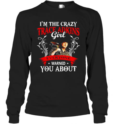 I'M The Crazy Trace Adkins Girl Everyone Warned You About T-Shirt Long Sleeved T-shirt