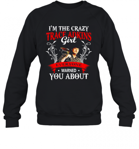 I'M The Crazy Trace Adkins Girl Everyone Warned You About T-Shirt Unisex Sweatshirt