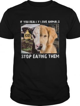If you really love animals stop eating them shirt
