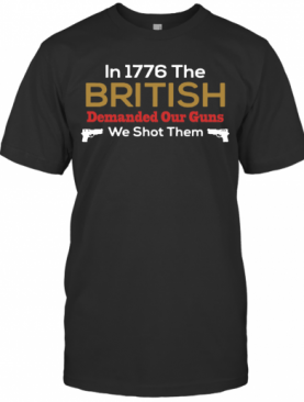In 1776 The British Demanded Our Guns We Shot Them T-Shirt