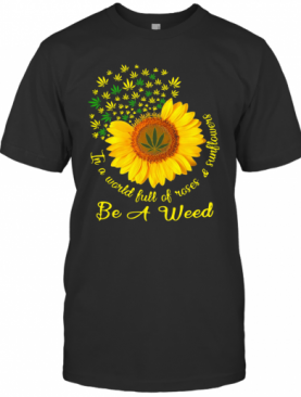 In A World Full Of Roses And Sunflower Be A Weed Cannabis T-Shirt
