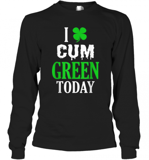 Inappropriate St Patricks Day I Cum Green Today T-Shirt Long Sleeved T-shirt