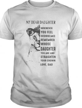 Lion My Dear Daughter Whenever You Feel Overwhelmed Remember shirt