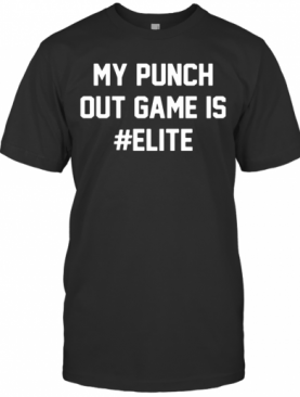 My Punch Out Game Is Elite T-Shirt