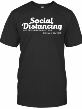 Social Distancing I'Ve Been Preparing For This All My Life T-Shirt