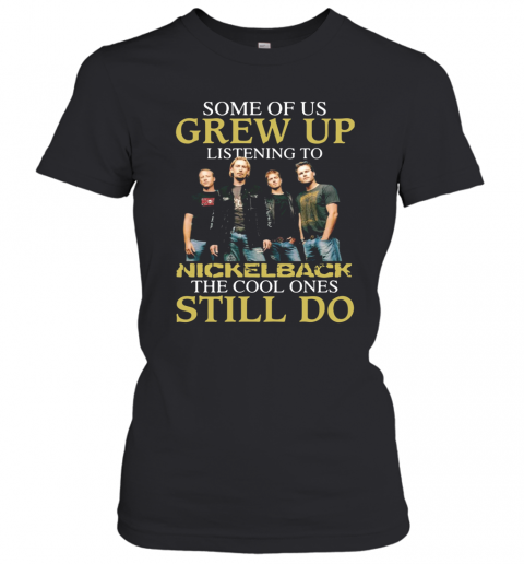 Some Of Us Grew Up Listening To Nickelback The Cool Ones Still Do T-Shirt Classic Women's T-shirt