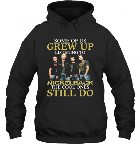 Some Of Us Grew Up Listening To Nickelback The Cool Ones Still Do T-Shirt Unisex Hoodie
