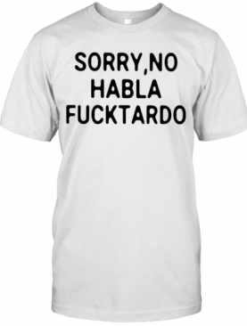 Sorry No Habla Fucktardo T-Shirt