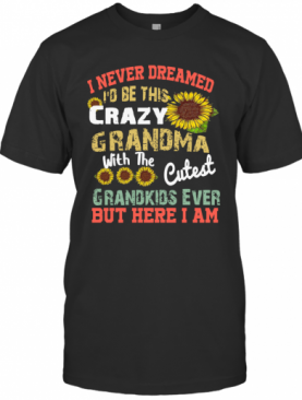 Sunflower I Never Dreamed I'd Be This Crazy Grandma T-Shirt