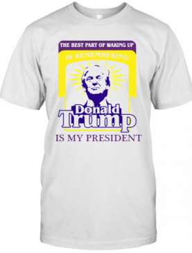 The Best Part Of Waking Up Is Remembering Donald Trump Is My President T-Shirt