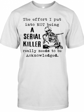 The Effort I Put Into Not Being A Serial Killer Really Needs To Be Acknowledged T-Shirt