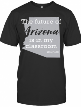 The Future Of Arizona Is In My Classroom #Redfored T-Shirt