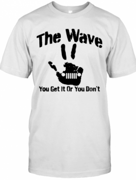 The Wave You Get It Or You Don'T 4×4 Saying Hand Driving T-Shirt
