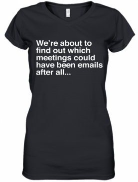 We're Are About To Find Out Which Meetings Should Have Been Emails After All Women's V-Neck T-Shirt