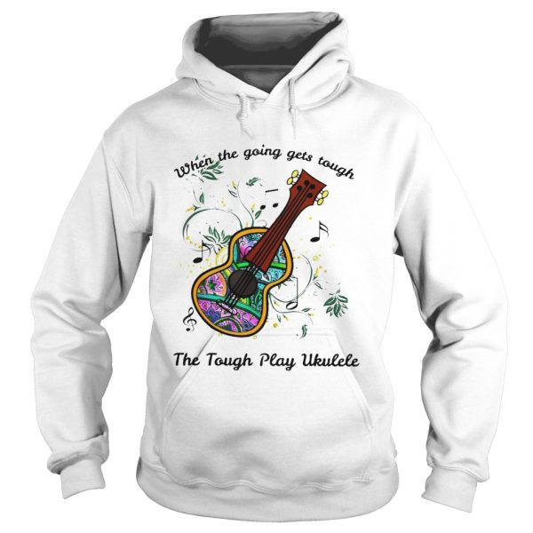 When The Going Gets Tough The Tough Play Ukulele Hippie Ukulele  Hoodie