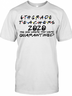 6Thgrade Teachers 2020 The One Where They Were Quarantined T-Shirt