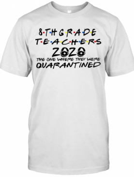 8Thgrade Teachers 2020 The One Where They Were Quarantined T-Shirt
