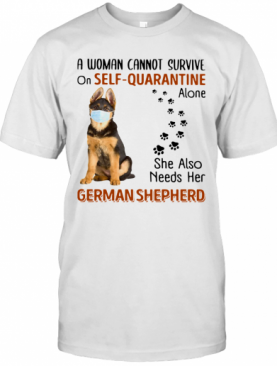 A Woman Cannot On Self Quarantine Alone She Also Needs Her German Shepherd T-Shirt