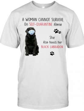 A Woman Cannot Survive On Self Quarantine Alone She Also Needs Her Black Labrador T-Shirt