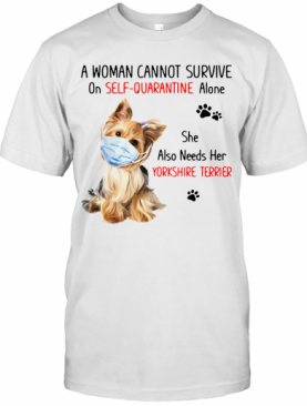 A Woman Cannot Survive On Self Quarantine Alone She Also Needs Her Yorkshire Terrier T-Shirt