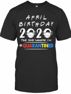 April Birthday 2020 The One Where I'M Quarantined Mask Covid 19 T-Shirt