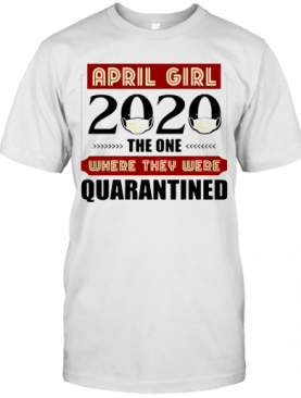 April Girls 2020 The One Where They Were Quarantined I Celebrate My Birthday In Quarantine T-Shirt