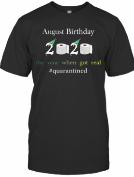 August Birthday The Year When Got Real #Quarantined 2020 T-Shirt
