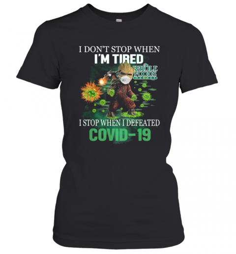 Baby Groot I Don'T Stop When I'M Tired I Stop When I Defeated Covid 19 Whole Foods Market T-Shirt Classic Women's T-shirt