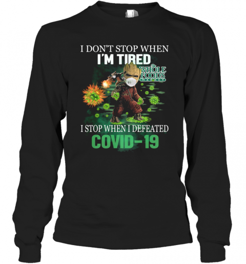 Baby Groot I Don'T Stop When I'M Tired I Stop When I Defeated Covid 19 Whole Foods Market T-Shirt Long Sleeved T-shirt
