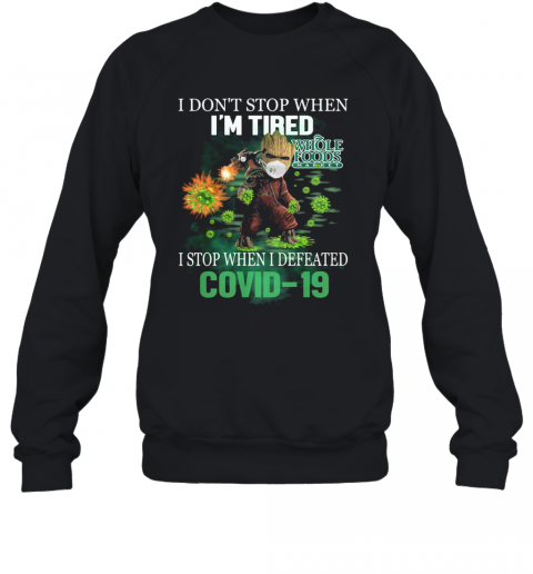 Baby Groot I Don'T Stop When I'M Tired I Stop When I Defeated Covid 19 Whole Foods Market T-Shirt Unisex Sweatshirt