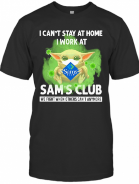 Baby Yoda I Can'T Stay At Home I Work At Sam'S Club We Fight When Others Can'T Anymore Covid 19 T-Shirt