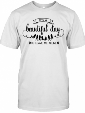 Bird It's A Beautiful Day To Leave Me Alone T-Shirt