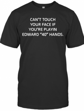 Can'T Touch Your Face If You'Re Playing Edward 40 Hands T-Shirt
