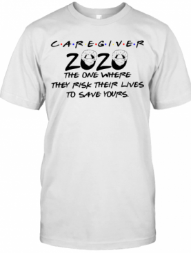 Caregiver 2020 The One Where They Rick Their Lives To Save Yours T-Shirt