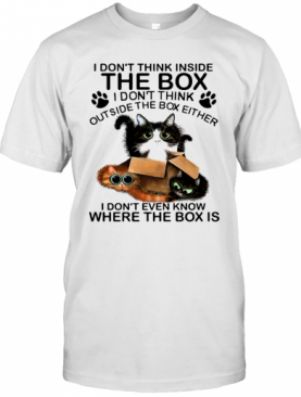 Cat I Don't Think Inside The Box I Don't Think Outside The Box Either T-Shirt