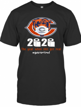 Chicago Bears 2020 The Year When Shit Got Real #Quarantined T-Shirt