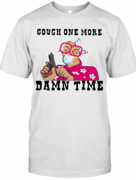Cough One More Damn Time T-Shirt