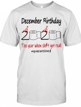 December Birthday The Year When Shit Got Real Quarantined T-Shirt