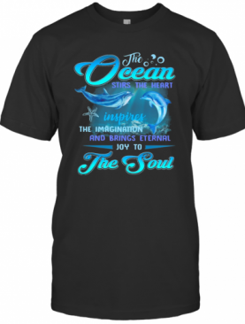 Dolphin The Ocean Stirs The Heart Inspires The Imagination And Brings Eternal Joy To The Soul T-Shirt