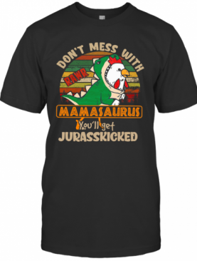 Don'T Mess With Rawr Mamasaurus You'Ll Get Jurasskicked T-Shirt