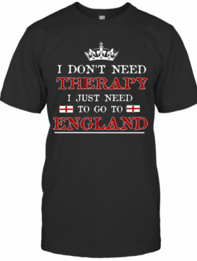 Don't Need Therapy Just Need To Go To England T-Shirt