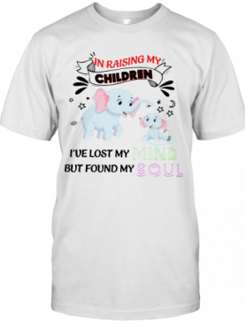 Elephant In Raising My Children I've Lost My But Found My Mind Soul T-Shirt