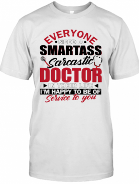 Everyone Need A Smartass Sarcastic Doctor In Their Life I'M Happy To Be Of Service To You T-Shirt