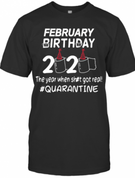 February Birthday 2020 Toilet Paper The Year When Shit Got Real Quarantined T-Shirt
