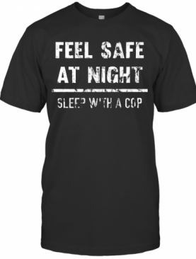 Feel Safe At Night Sleep With A Cop Funny Distressed T-Shirt